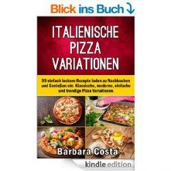 Italienische Pizza Variationen!: 99 einfach leckere Rezepte laden zum Nachkochen und Genießen ein. Klassische, moderne, einfache und trendige Pizza Variationen – Gratis-Ebook