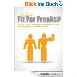 Fit For Freaks?: Für alle, die ein Fitnesscenter besuchen wollen oder es gleich sein lassen möchten Heute Gratis als Ebook bei Amazon